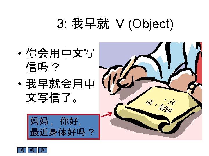 3: 我早就 V (Object) 妈妈 ,你好, 最近身体好吗 ? 媽媽 好, ,你 • 你会用中文写 信吗