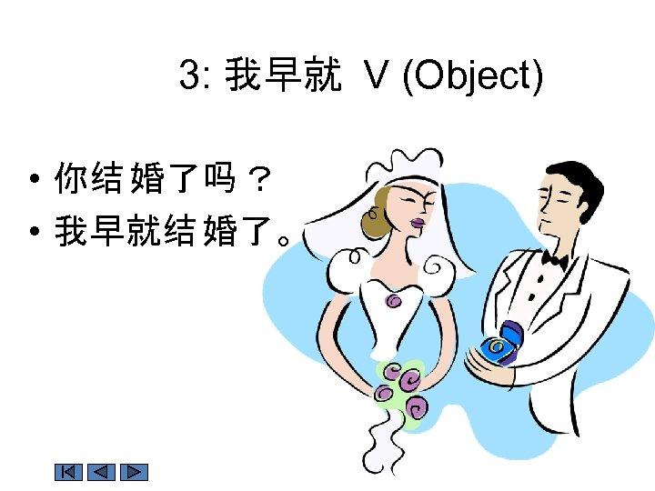 3: 我早就 V (Object) • 你结 婚了吗 ? • 我早就结 婚了。