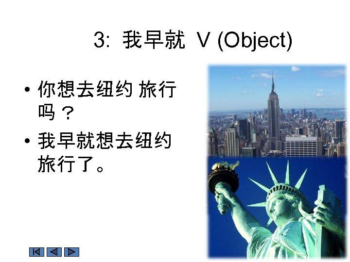 3: 我早就 V (Object) • 你想去纽约 旅行 吗? • 我早就想去纽约 旅行了。