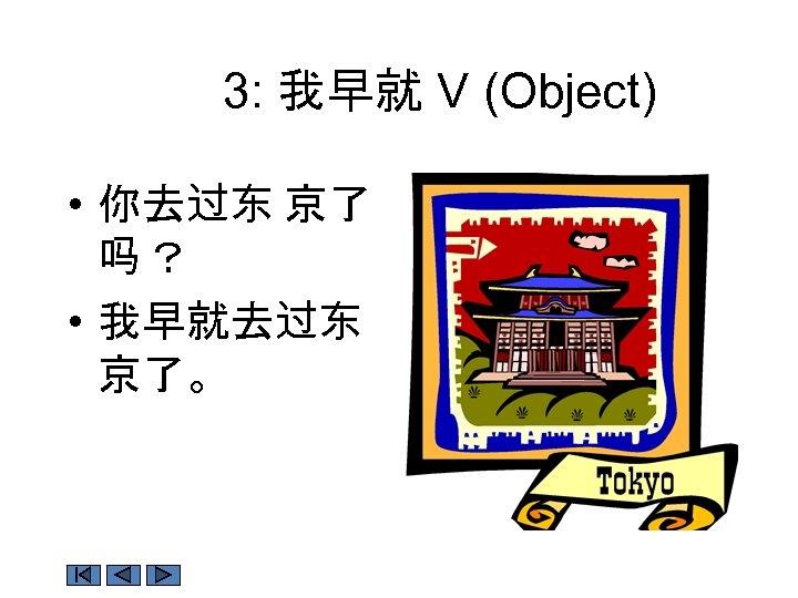 3: 我早就 V (Object) • 你去过东 京了 吗? • 我早就去过东 京了。