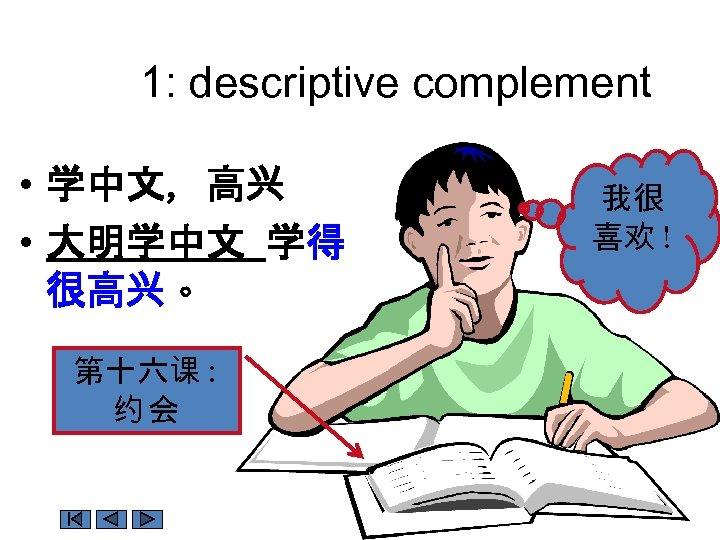 1: descriptive complement • 学中文, 高兴 • 大明学中文 学得 很高兴。 第十六课 : 约会 我很