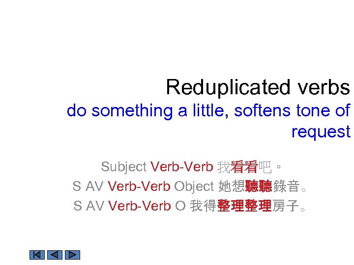 Reduplicated verbs do something a little, softens tone of request Subject Verb-Verb 我看看吧。 S