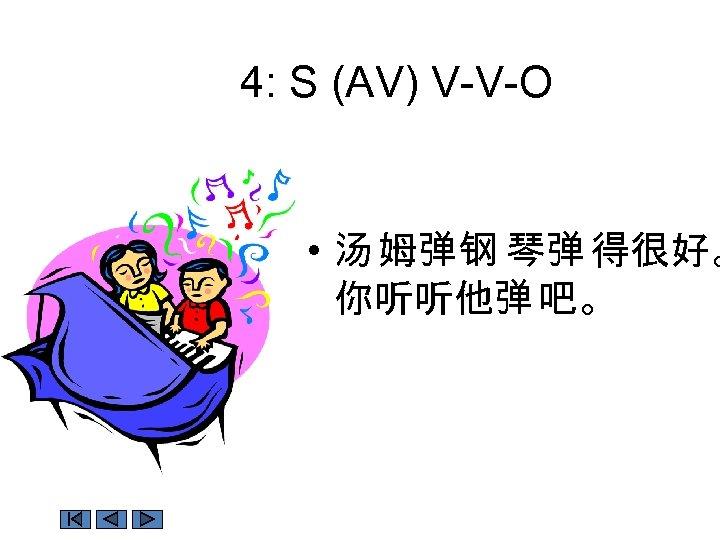 4: S (AV) V-V-O • 汤 姆弹钢 琴弹 得很好。 你听听他弹 吧。