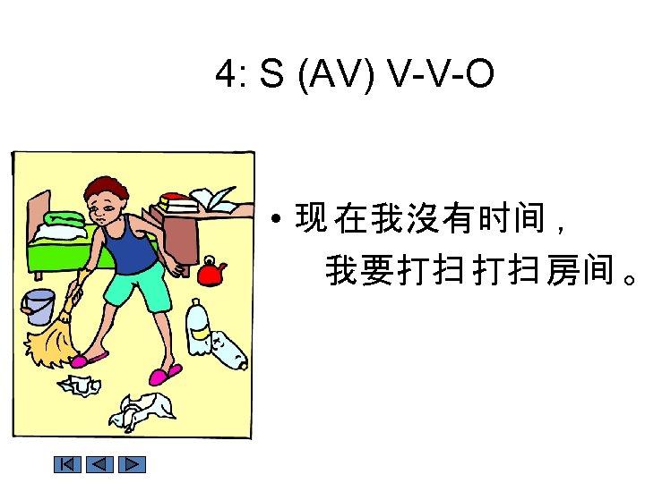 4: S (AV) V-V-O • 现 在我沒有时间 , 我要打扫 打扫 房间 。