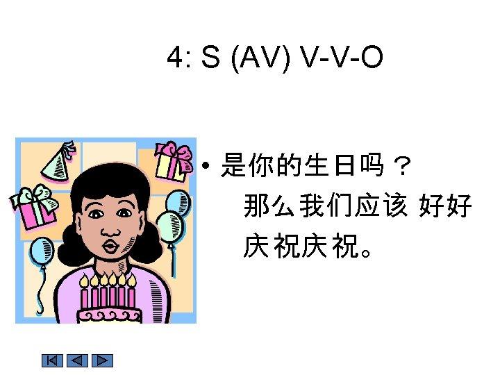 4: S (AV) V-V-O • 是你的生日吗 ? 那么我们应该 好好 庆 祝庆 祝。