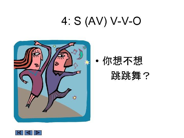 4: S (AV) V-V-O • 你想不想 跳跳舞?