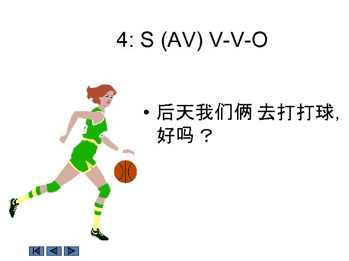 4: S (AV) V-V-O • 后天我们俩 去打打球, 好吗 ?
