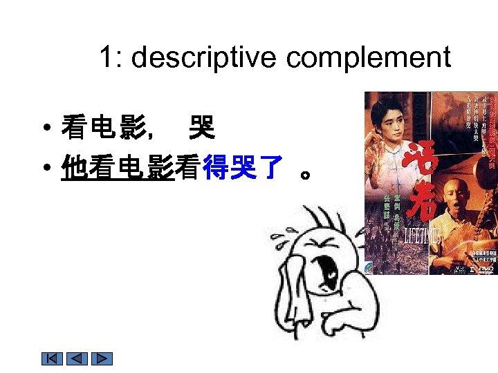 1: descriptive complement • 看电 影, 哭 • 他看电 影看得哭了 。