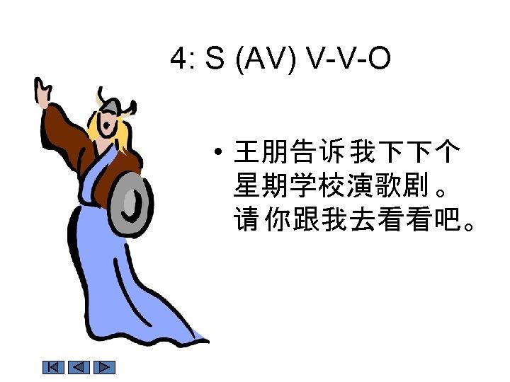 4: S (AV) V-V-O • 王朋告诉 我下下个 星期学校演歌剧 。 请 你跟我去看看吧。