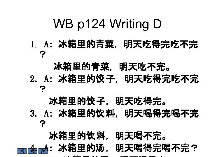 WB p 124 Writing D 1. A: 冰箱里的青菜,明天吃得完吃不完 ? 冰箱里的青菜,明天吃不完。 2. A: 冰箱里的饺 子,明天吃得完吃不完