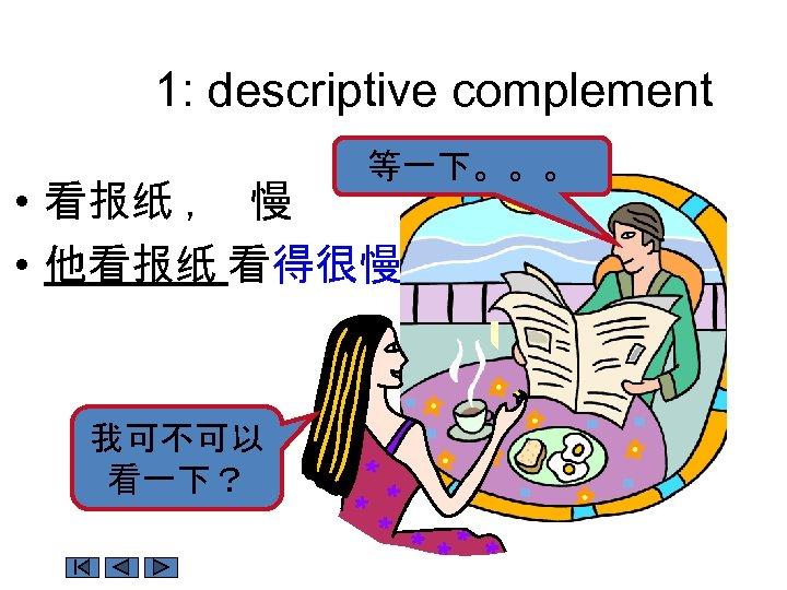 1: descriptive complement 等一下。。。 • 看报纸 , 慢 • 他看报纸 看得很慢。 我可不可以 看一下?