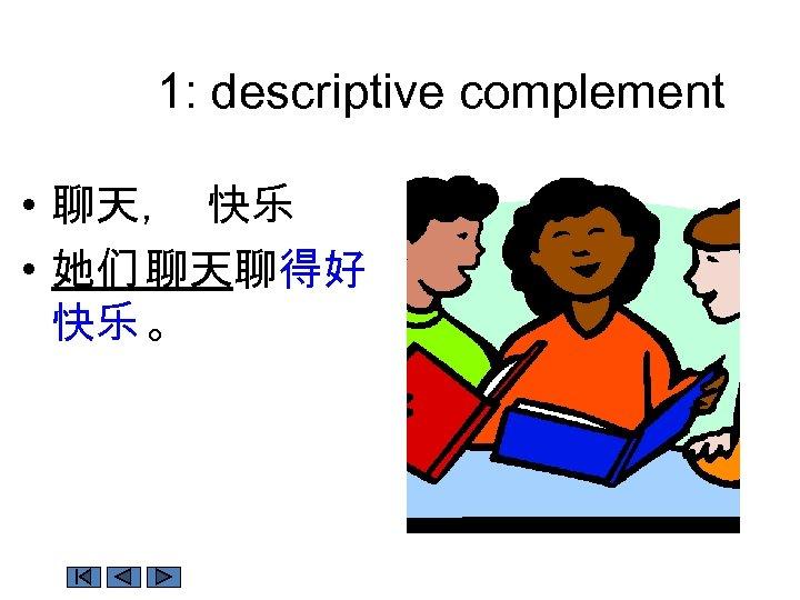 1: descriptive complement • 聊天, 快乐 • 她们 聊天聊得好 快乐 。