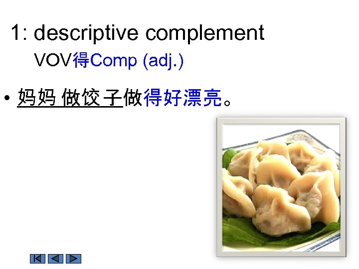 1: descriptive complement VOV得Comp (adj. ) • 妈妈 做饺 子做得好漂亮。