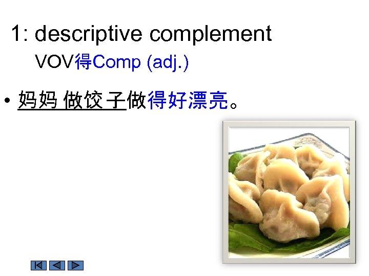1: descriptive complement VOV得Comp (adj. ) • 妈妈 做饺 子做得好漂亮。