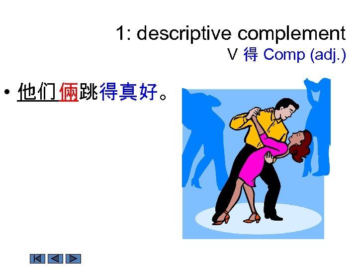 1: descriptive complement V 得 Comp (adj. ) • 他们 倆跳得真好。