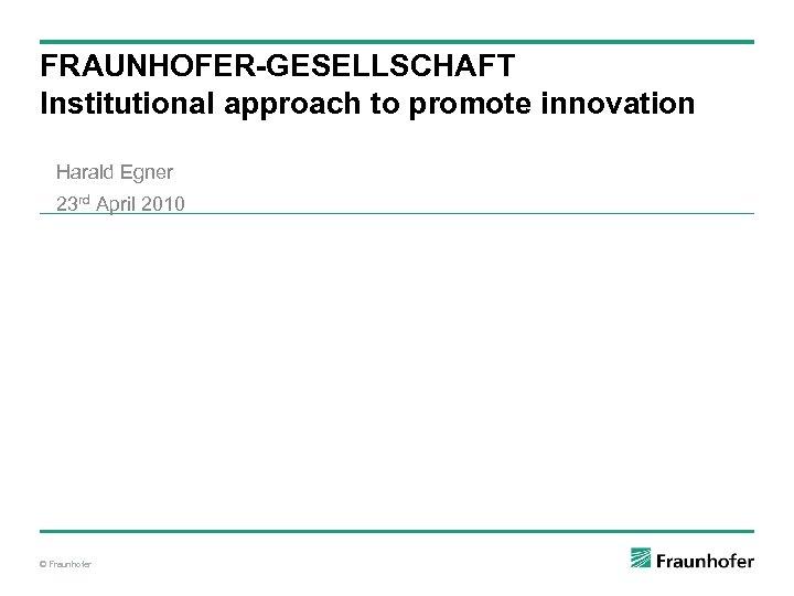 FRAUNHOFER-GESELLSCHAFT Institutional approach to promote innovation Harald Egner 23 rd April 2010 © Fraunhofer