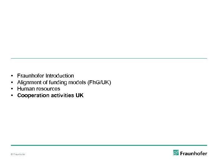 • • Fraunhofer Introduction Alignment of funding models (Fh. G/UK) Human resources Cooperation