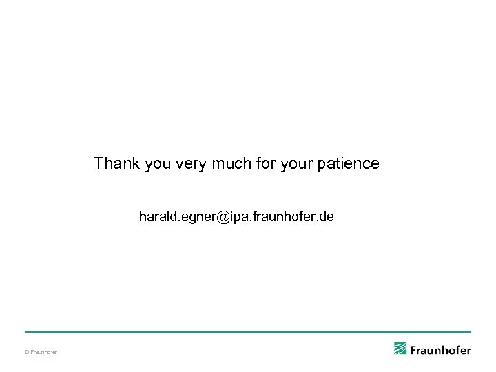 Thank you very much for your patience harald. egner@ipa. fraunhofer. de © Fraunhofer