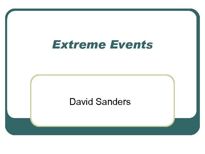 Extreme Events David Sanders