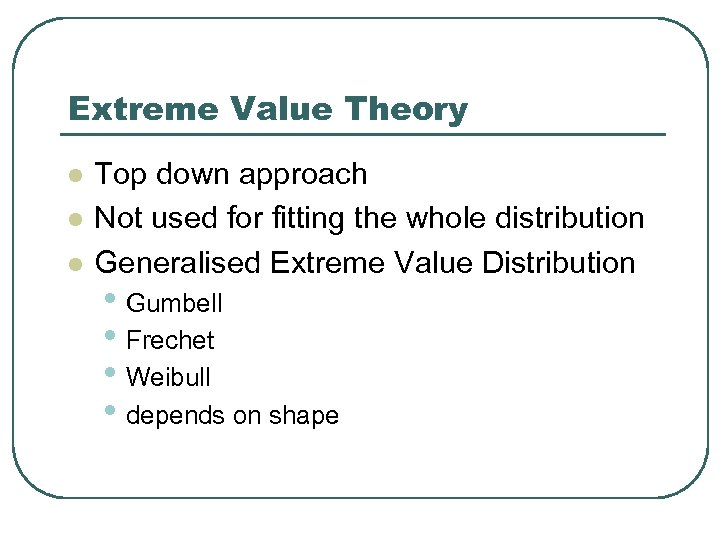 Extreme Value Theory l l l Top down approach Not used for fitting the