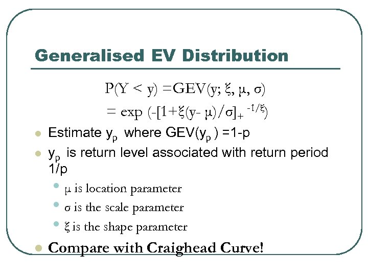 Generalised EV Distribution P(Y < y) =GEV(y; ξ, μ, σ) = exp (-[1+ξ(y- μ)/σ]+