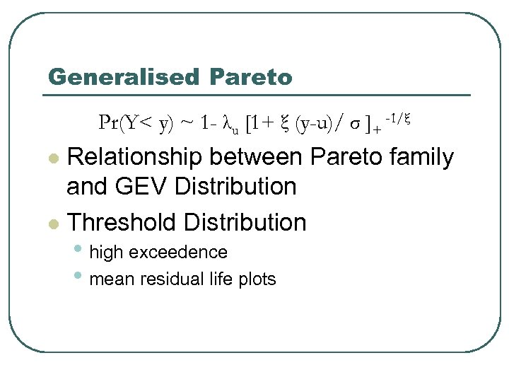 Generalised Pareto Pr(Y< y) ~ 1 - λu [1+ ξ (y-u)/ σ ]+ -1/ξ
