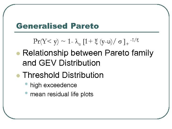Generalised Pareto Pr(Y< y) ~ 1 - λu [1+ ξ (y-u)/ σ ]+ -1/ξ