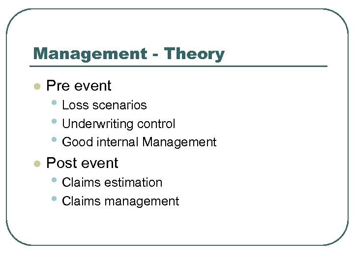 Management - Theory l Pre event l Post event • Loss scenarios • Underwriting