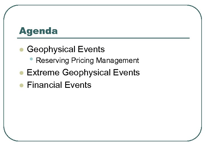 Agenda l Geophysical Events l Extreme Geophysical Events Financial Events l • Reserving Pricing