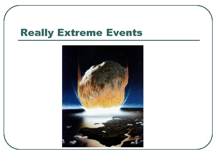 Really Extreme Events
