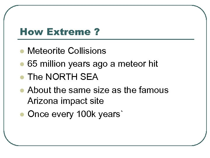 How Extreme ? l l l Meteorite Collisions 65 million years ago a meteor