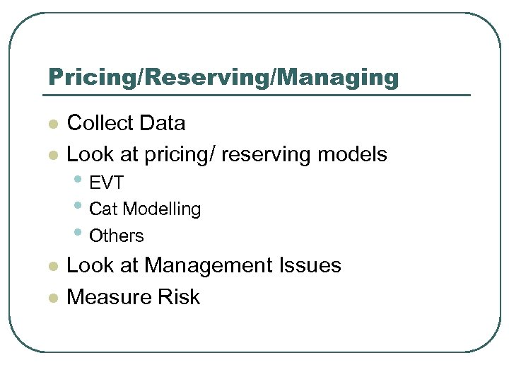 Pricing/Reserving/Managing l l Collect Data Look at pricing/ reserving models • EVT • Cat