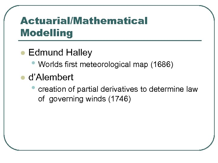 Actuarial/Mathematical Modelling l Edmund Halley l d'Alembert • Worlds first meteorological map (1686) •