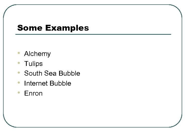 Some Examples • • • Alchemy Tulips South Sea Bubble Internet Bubble Enron
