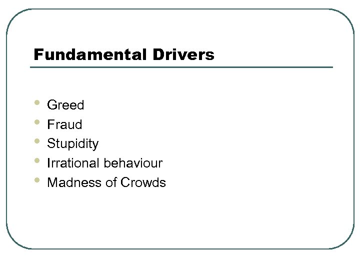 Fundamental Drivers • • • Greed Fraud Stupidity Irrational behaviour Madness of Crowds