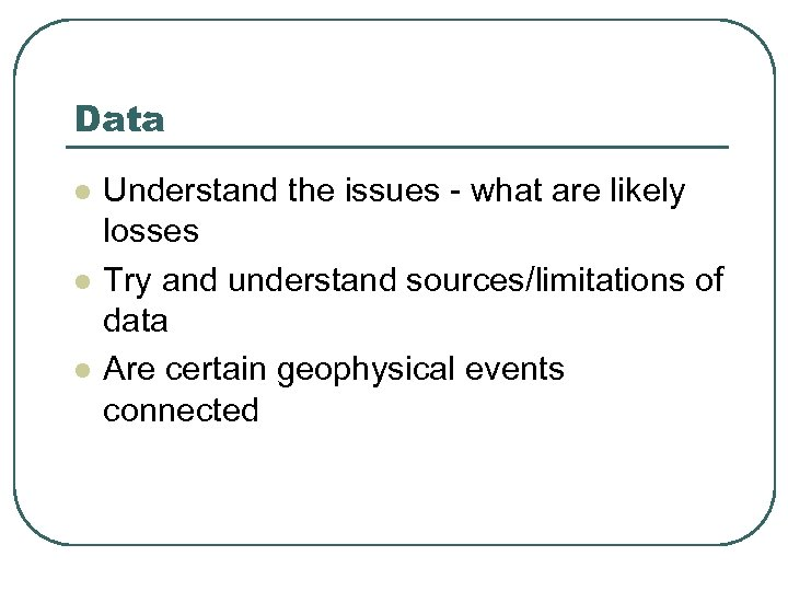 Data l l l Understand the issues - what are likely losses Try and