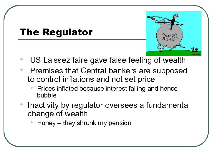 The Regulator • • • US Laissez faire gave false feeling of wealth Premises