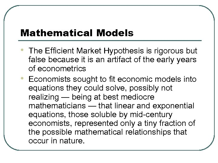 Mathematical Models • • The Efficient Market Hypothesis is rigorous but false because it