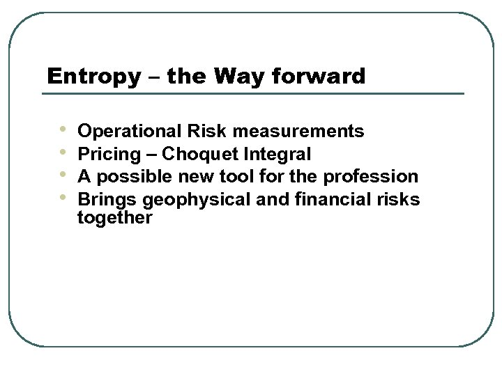 Entropy – the Way forward • • Operational Risk measurements Pricing – Choquet Integral