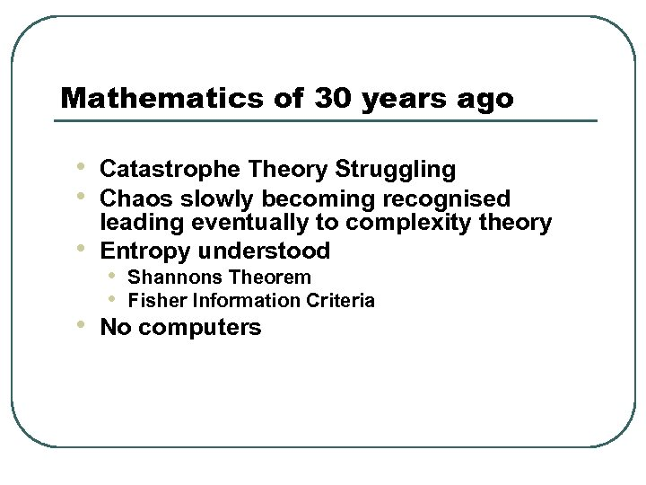 Mathematics of 30 years ago • • Catastrophe Theory Struggling Chaos slowly becoming recognised