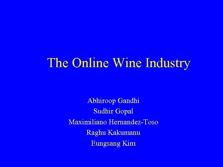 The Online Wine Industry Abhiroop Gandhi Sudhir Gopal Maximiliano Hernandez-Toso Raghu Kakumanu Eungsang Kim