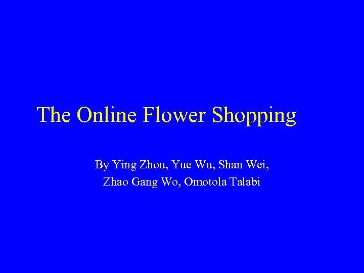 The Online Flower Shopping By Ying Zhou, Yue Wu, Shan Wei, Zhao Gang Wo,