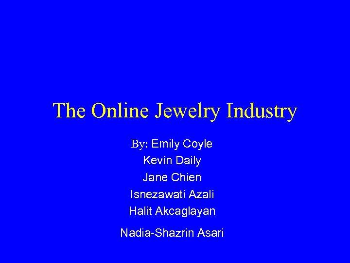 The Online Jewelry Industry By: Emily Coyle Kevin Daily Jane Chien Isnezawati Azali Halit
