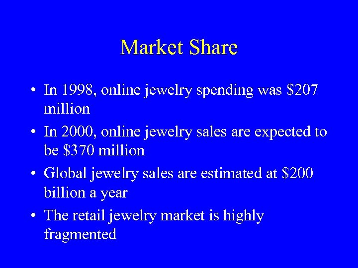 Market Share • In 1998, online jewelry spending was $207 million • In 2000,