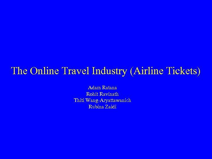 The Online Travel Industry (Airline Tickets) Adam Ratana Rohit Ravinath Thiti Wang-Aryattawanich Rubina Zaidi