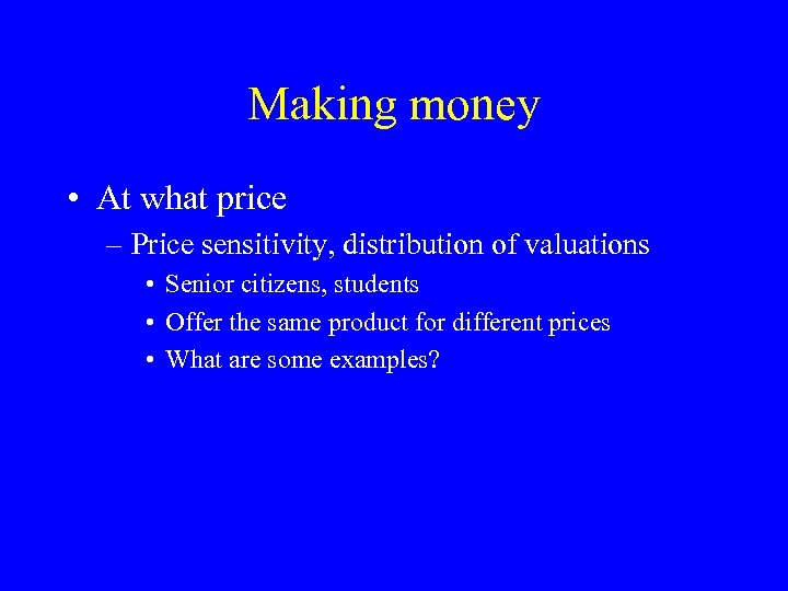 Making money • At what price – Price sensitivity, distribution of valuations • Senior