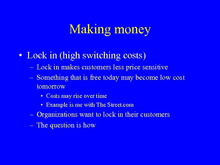 Making money • Lock in (high switching costs) – Lock in makes customers less