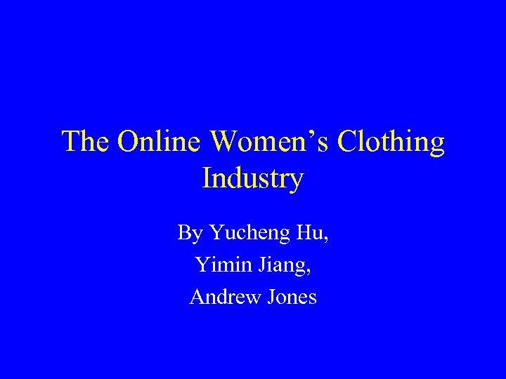 The Online Women's Clothing Industry By Yucheng Hu, Yimin Jiang, Andrew Jones