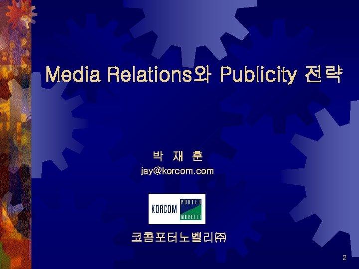 Media Relations와 Publicity 전략 박 재 훈 jay@korcom. com 코콤포터노벨리㈜ 2