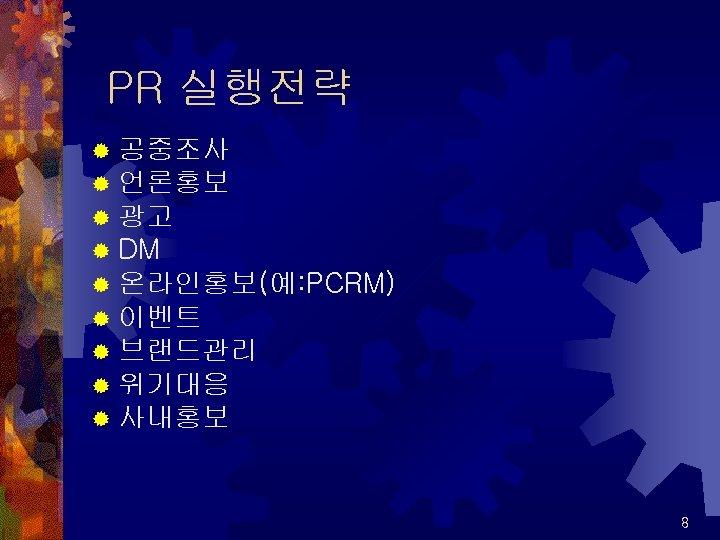 PR 실행전략 ® 공중조사 ® 언론홍보 ® 광고 ® DM ® 온라인홍보(예: PCRM) ®